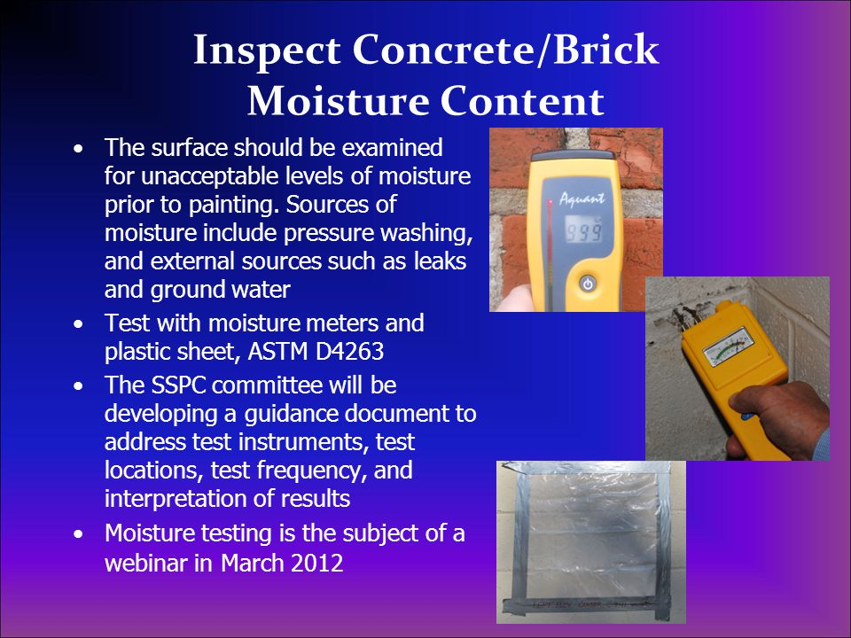 Inspect Concrete/Brick Moisture Content The surface should be examined for unacceptable levels of moisture prior to painting. Sources of moisture incl