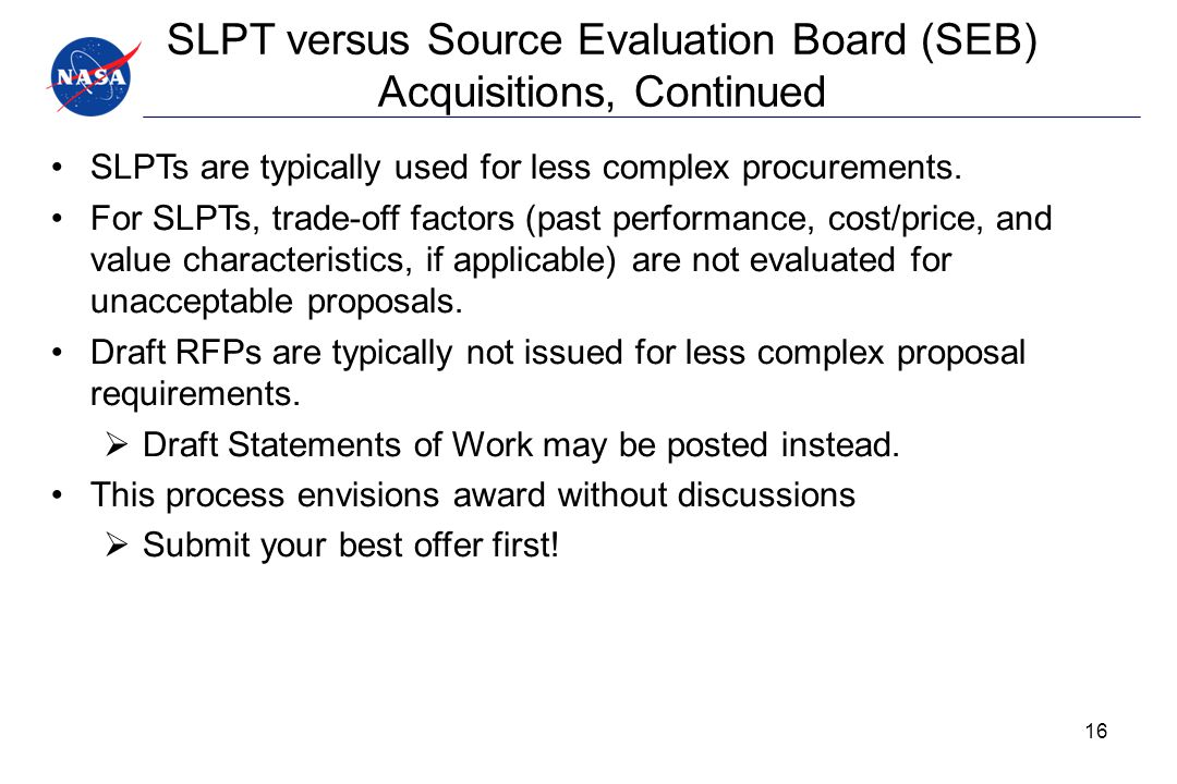 SLPT versus Source Evaluation Board (SEB) Acquisitions, Continued SLPTs are typically used for less complex procurements. For SLPTs, trade-off factors