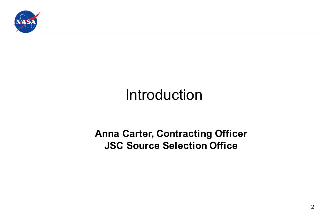 Introduction Anna Carter, Contracting Officer JSC Source Selection Office 2