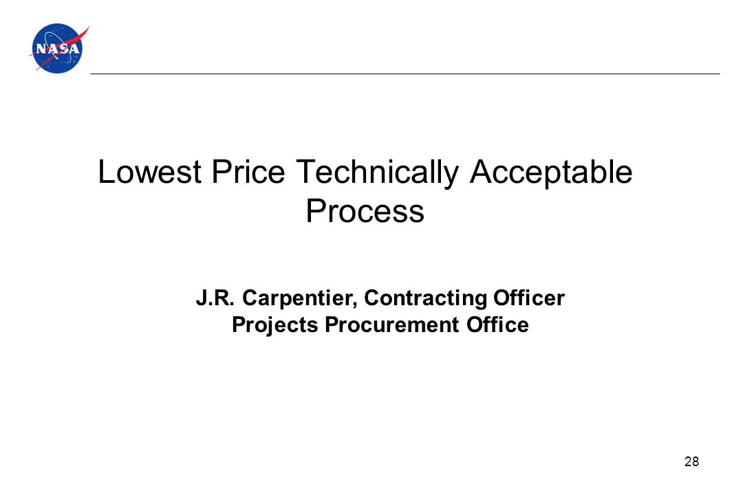 Lowest Price Technically Acceptable Process J.R. Carpentier, Contracting Officer Projects Procurement Office 28
