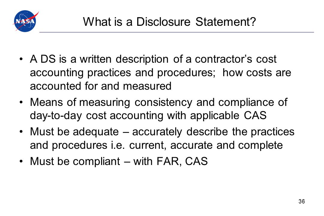 What is a Disclosure Statement? A DS is a written description of a contractor's cost accounting practices and procedures; how costs are accounted for