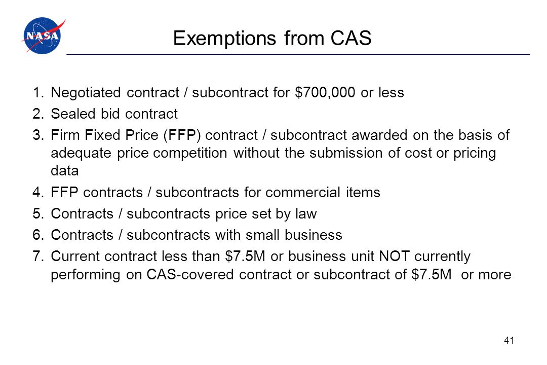 Exemptions from CAS 1.Negotiated contract / subcontract for $700,000 or less 2.Sealed bid contract 3.Firm Fixed Price (FFP) contract / subcontract awa