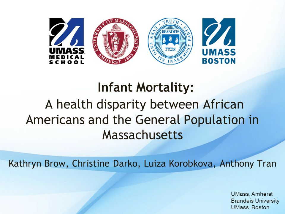 Kathryn Brow, Christine Darko, Luiza Korobkova, Anthony Tran Infant Mortality: A health disparity between African Americans and the General Population in Massachusetts UMass, Amherst Brandeis University UMass, Boston