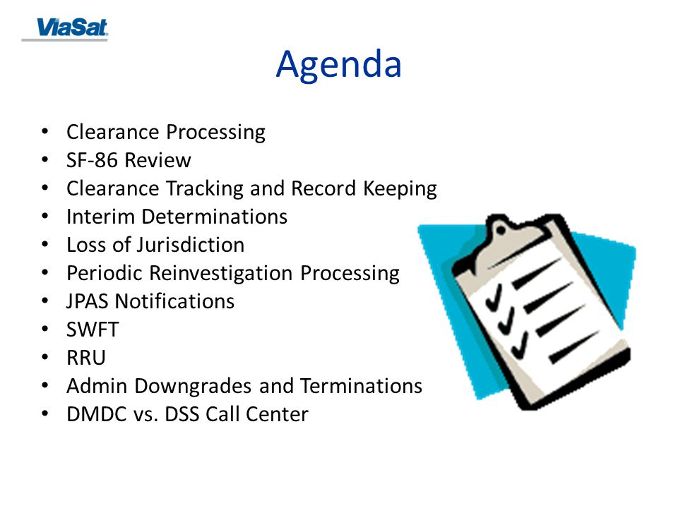 Clearance Processing NISPOM 2-200c o Within a Multiple-Facility Organization (MFO), the home office can centrally manage NISPOM 2-200a o Employee can be processed for a PCL when contractor determines that access is essential in the performance of tasks or services related to the fulfillment of a classified contract NISPOM 2-200d o Contractor will limit requests for PCLs to minimal number of employees necessary for operational necessity o Don't establish pools of cleared employees o At ViaSat, we meet this by: Employee is briefed to notify Security when they no longer require a clearance Revalidating the need for a clearance at the time of their Periodic Reinvestigation Revalidating when notified that an employee changes programs