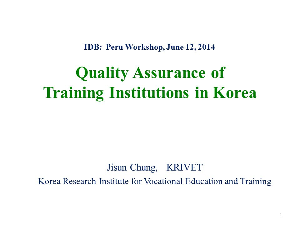 IDB: Peru Workshop, June 12, 2014 Quality Assurance of Training Institutions in Korea Jisun Chung, KRIVET Korea Research Institute for Vocational Educ