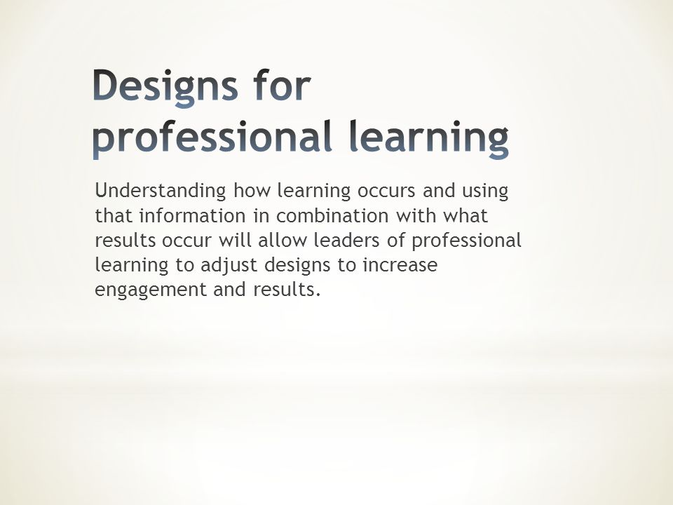 Understanding how learning occurs and using that information in combination with what results occur will allow leaders of professional learning to adj