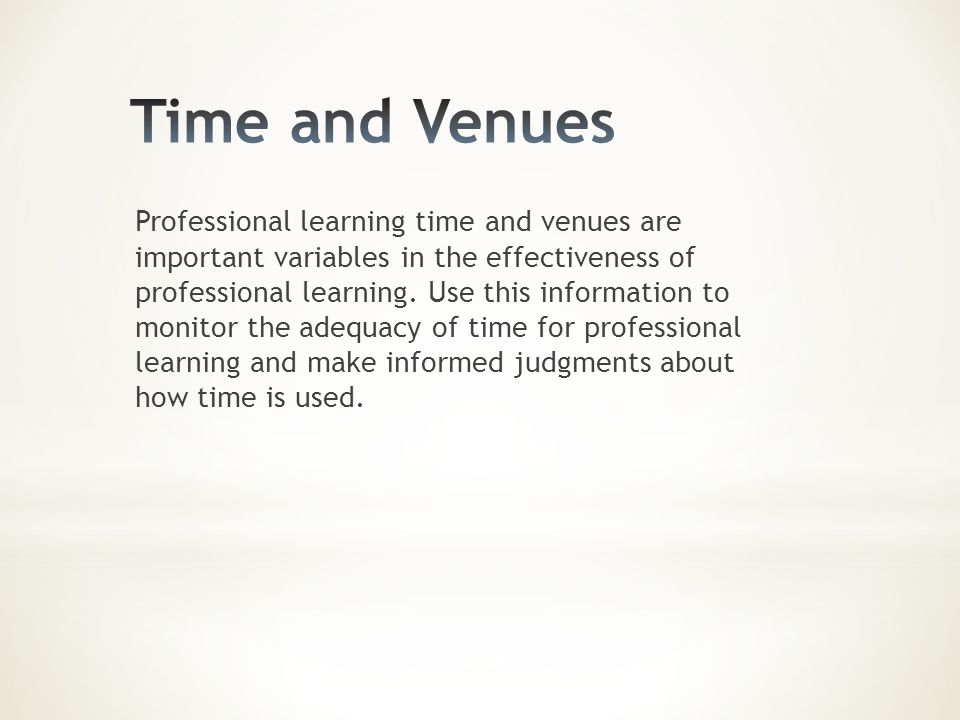 Professional learning time and venues are important variables in the effectiveness of professional learning. Use this information to monitor the adequ