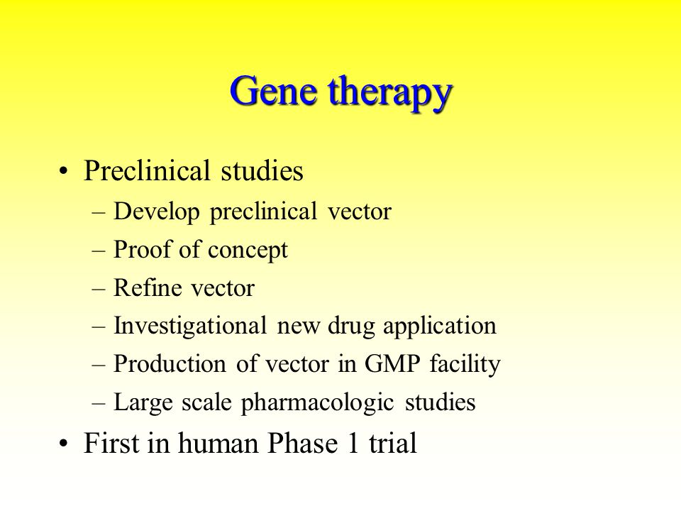 Gene therapy Preclinical studies –Develop preclinical vector –Proof of concept –Refine vector –Investigational new drug application –Production of vec