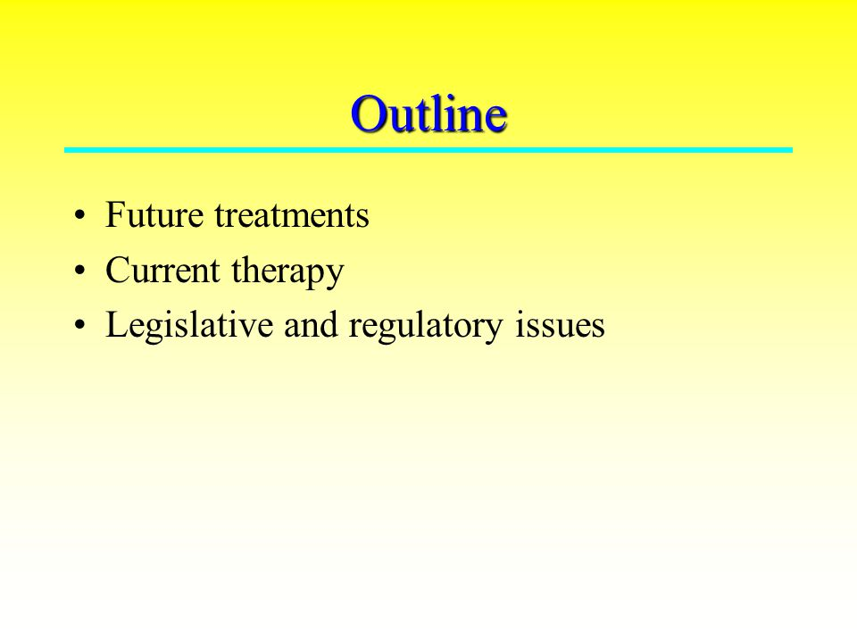 Outline Future treatments Current therapy Legislative and regulatory issues