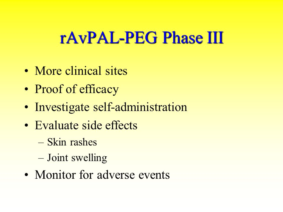 rAvPAL-PEG Phase III More clinical sites Proof of efficacy Investigate self-administration Evaluate side effects –Skin rashes –Joint swelling Monitor for adverse events