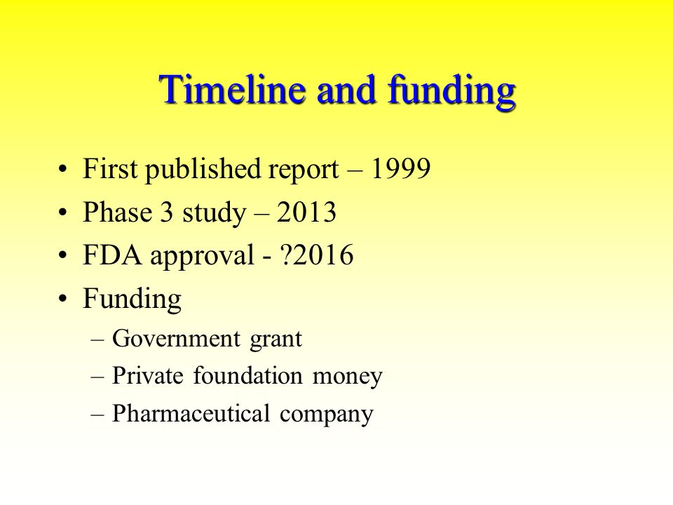 Timeline and funding First published report – 1999 Phase 3 study – 2013 FDA approval - ?2016 Funding –Government grant –Private foundation money –Pharmaceutical company