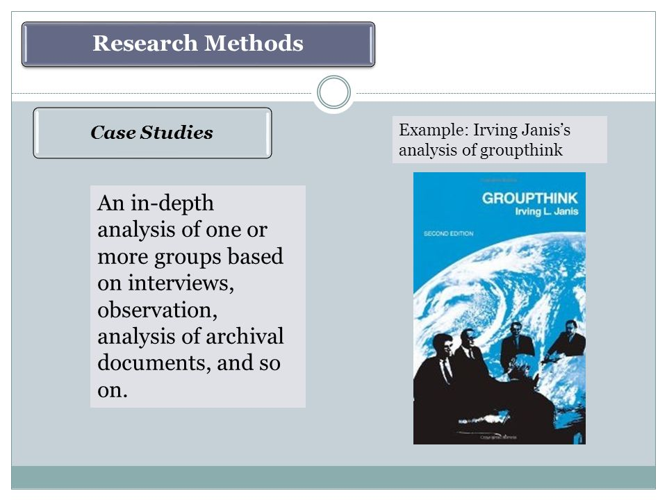 Case Studies Research Methods An in-depth analysis of one or more groups based on interviews, observation, analysis of archival documents, and so on.