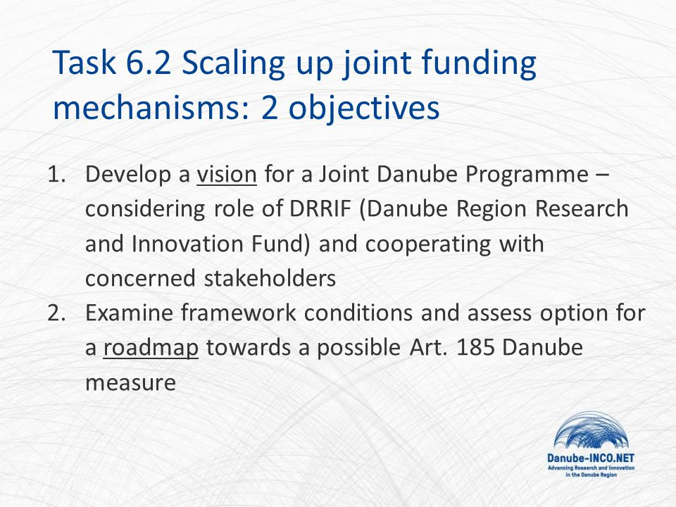 Task 6.2 Scaling up joint funding mechanisms: 2 objectives 1.Develop a vision for a Joint Danube Programme – considering role of DRRIF (Danube Region Research and Innovation Fund) and cooperating with concerned stakeholders 2.Examine framework conditions and assess option for a roadmap towards a possible Art.