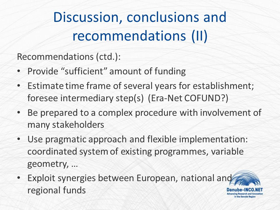 Discussion, conclusions and recommendations (II) Recommendations (ctd.): Provide sufficient amount of funding Estimate time frame of several years for establishment; foresee intermediary step(s) (Era-Net COFUND?) Be prepared to a complex procedure with involvement of many stakeholders Use pragmatic approach and flexible implementation: coordinated system of existing programmes, variable geometry, … Exploit synergies between European, national and regional funds