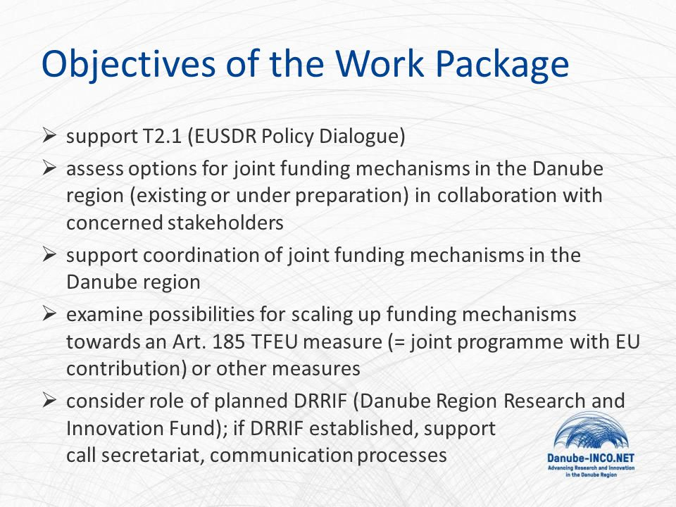 Objectives of the Work Package  support T2.1 (EUSDR Policy Dialogue)  assess options for joint funding mechanisms in the Danube region (existing or under preparation) in collaboration with concerned stakeholders  support coordination of joint funding mechanisms in the Danube region  examine possibilities for scaling up funding mechanisms towards an Art.