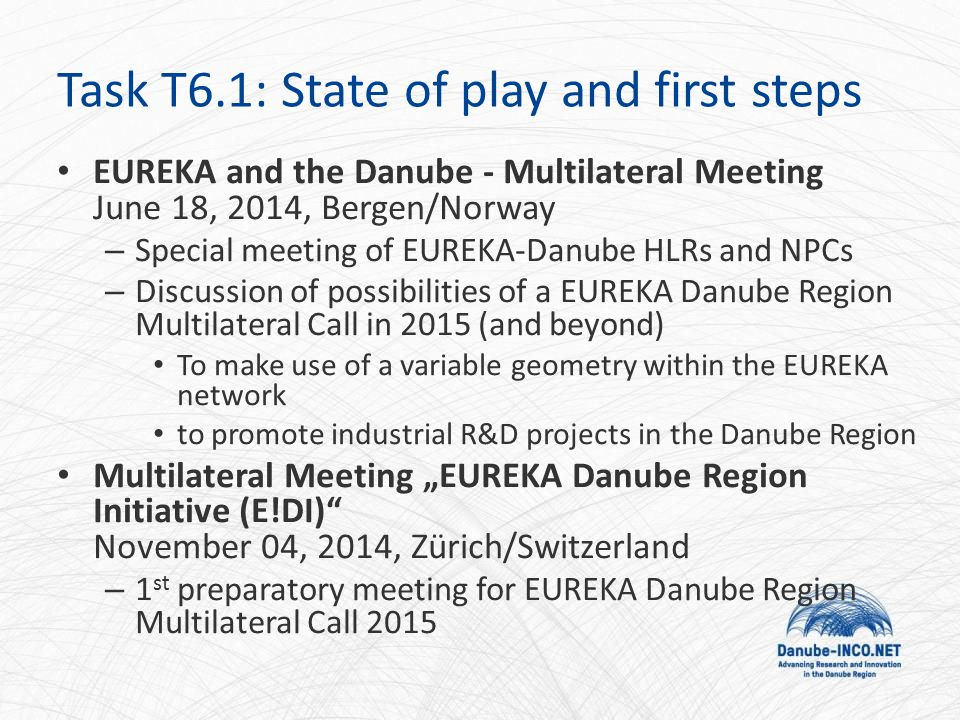 "Task T6.1: State of play and first steps EUREKA and the Danube - Multilateral Meeting June 18, 2014, Bergen/Norway – Special meeting of EUREKA-Danube HLRs and NPCs – Discussion of possibilities of a EUREKA Danube Region Multilateral Call in 2015 (and beyond) To make use of a variable geometry within the EUREKA network to promote industrial R&D projects in the Danube Region Multilateral Meeting ""EUREKA Danube Region Initiative (E!DI) November 04, 2014, Zürich/Switzerland – 1 st preparatory meeting for EUREKA Danube Region Multilateral Call 2015"