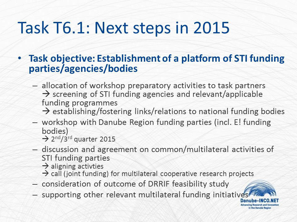 Task objective: Establishment of a platform of STI funding parties/agencies/bodies – allocation of workshop preparatory activities to task partners  screening of STI funding agencies and relevant/applicable funding programmes  establishing/fostering links/relations to national funding bodies – workshop with Danube Region funding parties (incl.