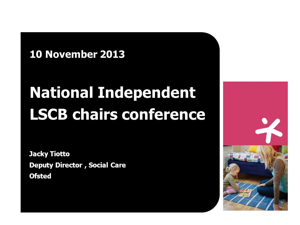 10 November 2013 National Independent LSCB chairs conference Jacky Tiotto Deputy Director, Social Care Ofsted
