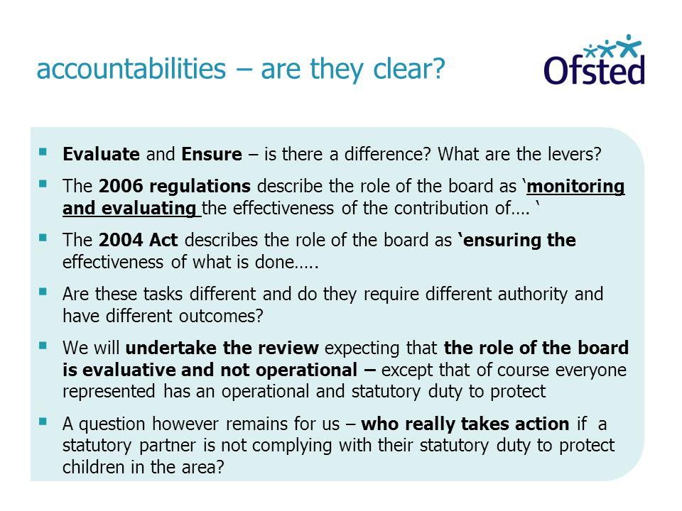 accountabilities – are they clear?  Evaluate and Ensure – is there a difference? What are the levers?  The 2006 regulations describe the role of the