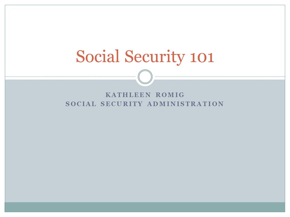 KATHLEEN ROMIG SOCIAL SECURITY ADMINISTRATION Social Security 101