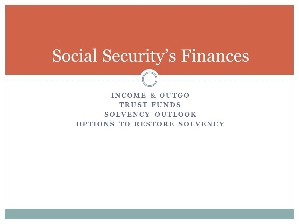 INCOME & OUTGO TRUST FUNDS SOLVENCY OUTLOOK OPTIONS TO RESTORE SOLVENCY Social Security's Finances
