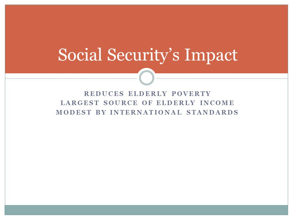 REDUCES ELDERLY POVERTY LARGEST SOURCE OF ELDERLY INCOME MODEST BY INTERNATIONAL STANDARDS Social Security's Impact
