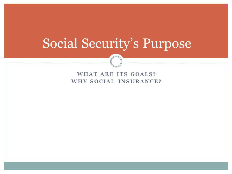 WHAT ARE ITS GOALS WHY SOCIAL INSURANCE Social Security's Purpose