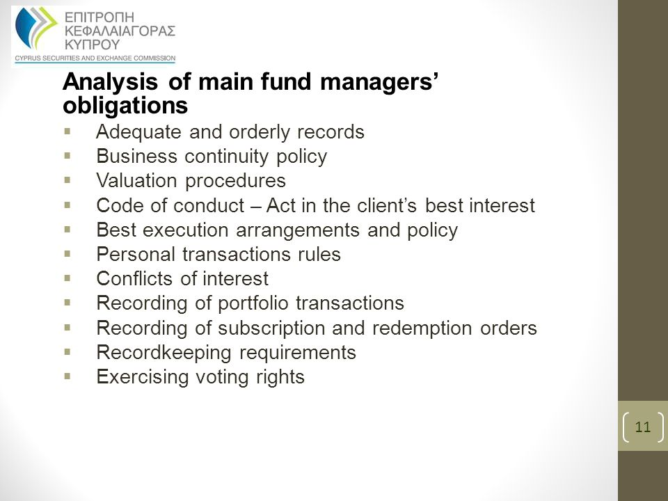 Analysis of main fund managers' obligations  Adequate and orderly records  Business continuity policy  Valuation procedures  Code of conduct – Act in the client's best interest  Best execution arrangements and policy  Personal transactions rules  Conflicts of interest  Recording of portfolio transactions  Recording of subscription and redemption orders  Recordkeeping requirements  Exercising voting rights 11