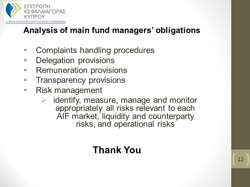 Analysis of main fund managers' obligations  Complaints handling procedures  Delegation provisions  Remuneration provisions  Transparency provisions  Risk management  identify, measure, manage and monitor appropriately all risks relevant to each AIF market, liquidity and counterparty risks, and operational risks Thank You 12