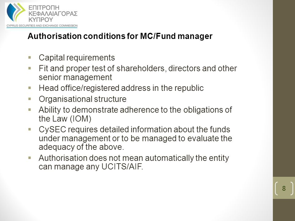 Authorisation conditions for MC/Fund manager  Capital requirements  Fit and proper test of shareholders, directors and other senior management  Head office/registered address in the republic  Organisational structure  Ability to demonstrate adherence to the obligations of the Law (IOM)  CySEC requires detailed information about the funds under management or to be managed to evaluate the adequacy of the above.