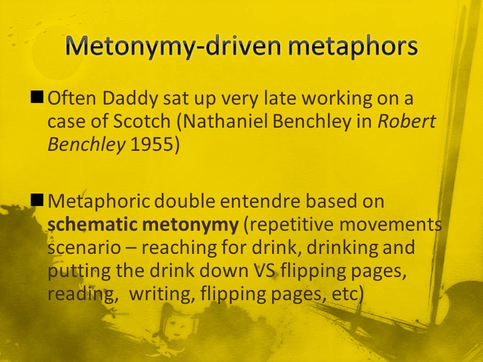 Often Daddy sat up very late working on a case of Scotch (Nathaniel Benchley in Robert Benchley 1955) Metaphoric double entendre based on schematic metonymy (repetitive movements scenario – reaching for drink, drinking and putting the drink down VS flipping pages, reading, writing, flipping pages, etc)