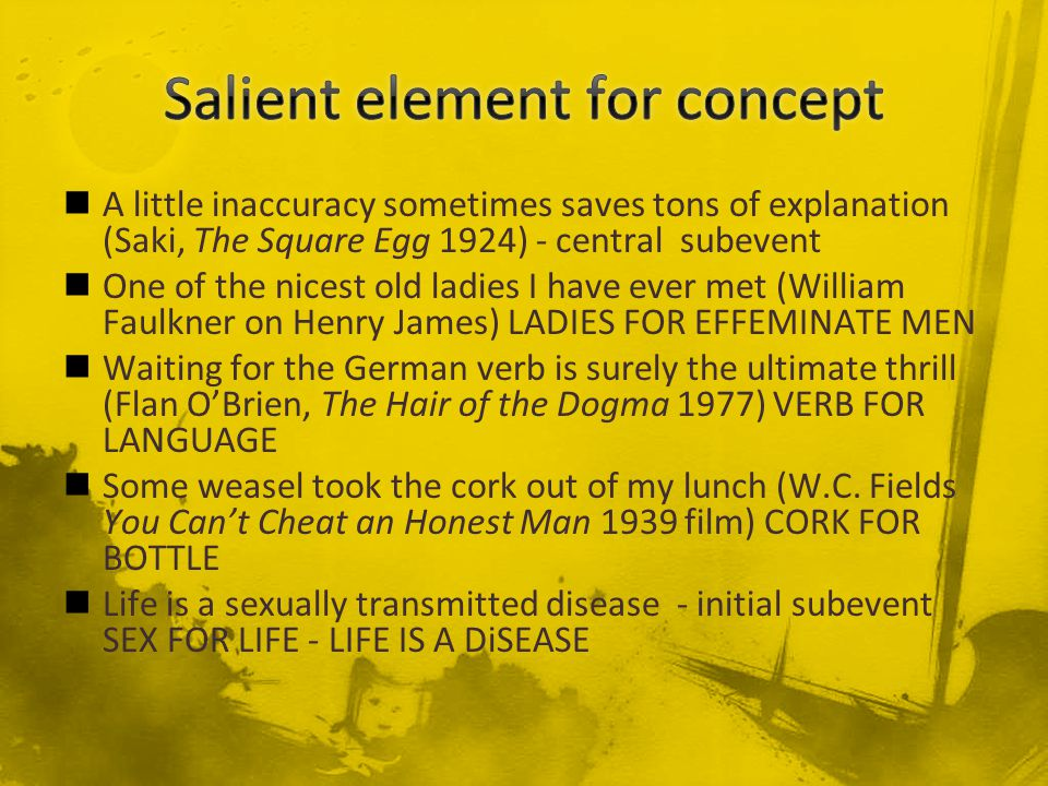A little inaccuracy sometimes saves tons of explanation (Saki, The Square Egg 1924) - central subevent One of the nicest old ladies I have ever met (William Faulkner on Henry James) LADIES FOR EFFEMINATE MEN Waiting for the German verb is surely the ultimate thrill (Flan O'Brien, The Hair of the Dogma 1977) VERB FOR LANGUAGE Some weasel took the cork out of my lunch (W.C.
