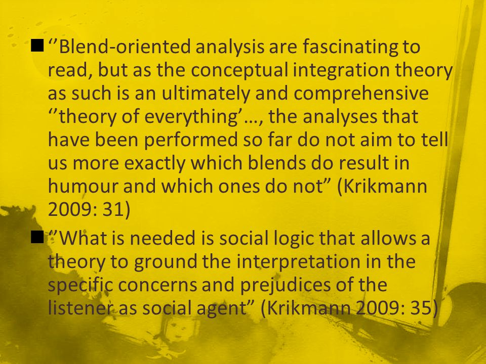 ''Blend-oriented analysis are fascinating to read, but as the conceptual integration theory as such is an ultimately and comprehensive ''theory of everything'…, the analyses that have been performed so far do not aim to tell us more exactly which blends do result in humour and which ones do not (Krikmann 2009: 31) ''What is needed is social logic that allows a theory to ground the interpretation in the specific concerns and prejudices of the listener as social agent (Krikmann 2009: 35)