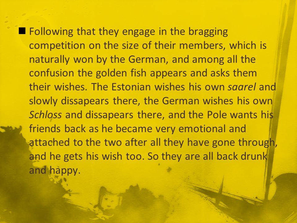 Following that they engage in the bragging competition on the size of their members, which is naturally won by the German, and among all the confusion the golden fish appears and asks them their wishes.
