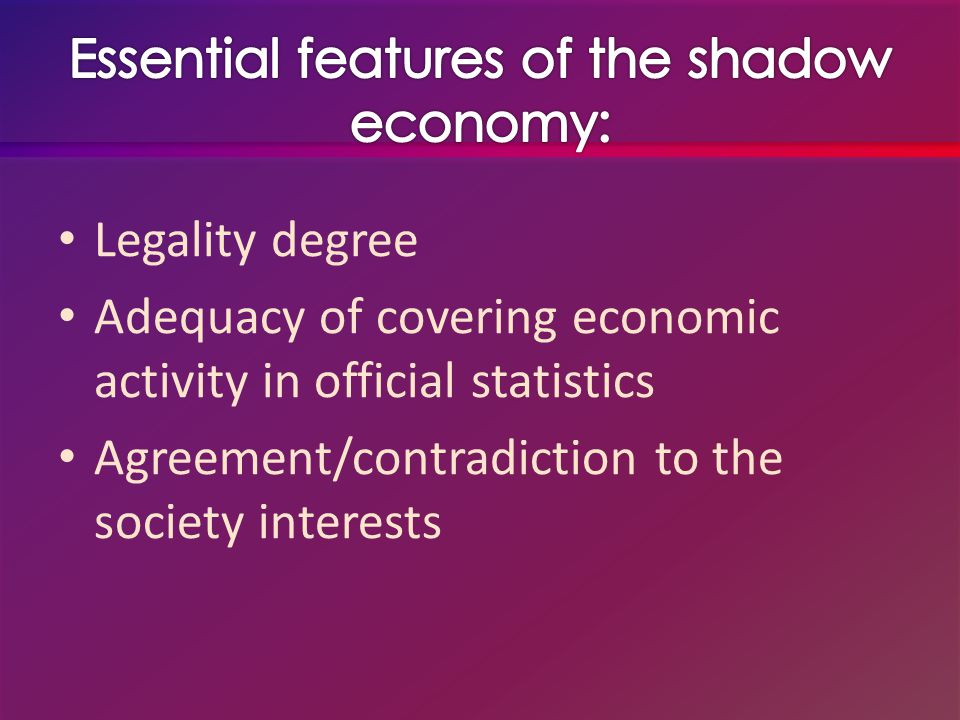 The most defining economic feature of shadow economy is LACK OF OFFICIAL STATISTICAL CONTROL therefore Shadow economy includes all market-based legal production of goods and services that are deliberately concealed from public authorities