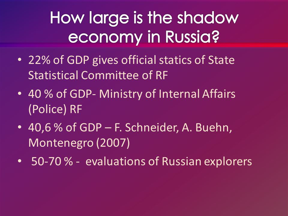 22% of GDP gives official statics of State Statistical Committee of RF 40 % of GDP- Ministry of Internal Affairs (Police) RF 40,6 % of GDP – F.