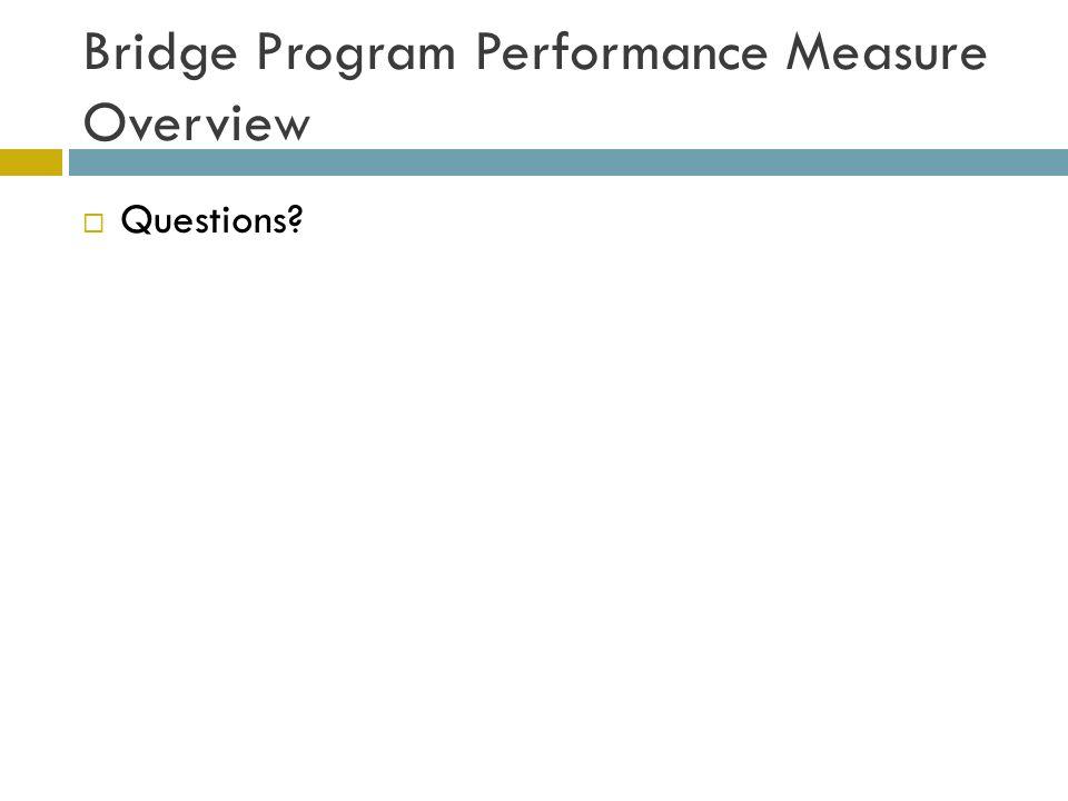 Bridge Program Performance Measure Overview  Questions