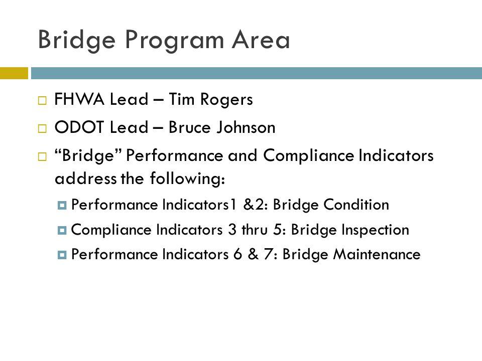 Bridge Program Area  FHWA Lead – Tim Rogers  ODOT Lead – Bruce Johnson  Bridge Performance and Compliance Indicators address the following:  Performance Indicators1 &2: Bridge Condition  Compliance Indicators 3 thru 5: Bridge Inspection  Performance Indicators 6 & 7: Bridge Maintenance