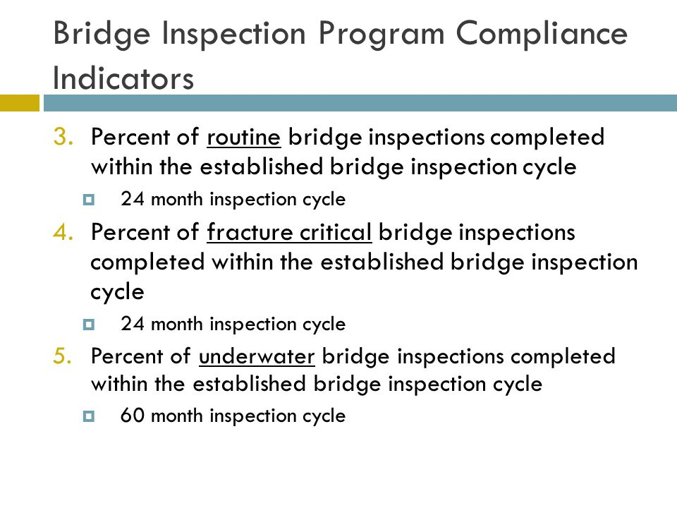 Bridge Inspection Program Compliance Indicators 3.Percent of routine bridge inspections completed within the established bridge inspection cycle  24 month inspection cycle 4.Percent of fracture critical bridge inspections completed within the established bridge inspection cycle  24 month inspection cycle 5.Percent of underwater bridge inspections completed within the established bridge inspection cycle  60 month inspection cycle