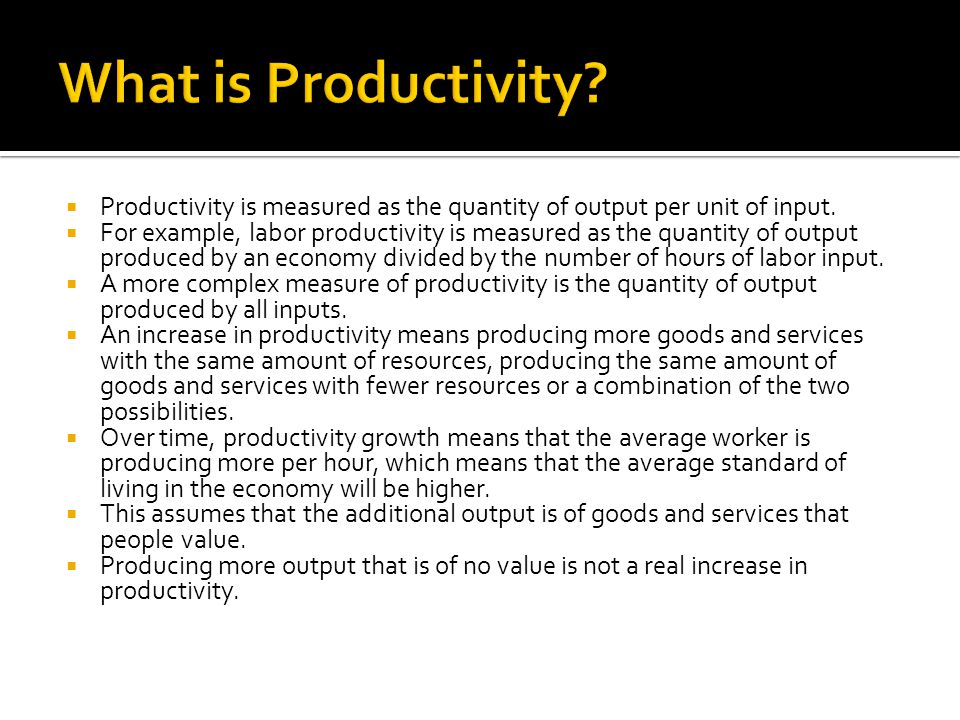  Productivity is measured as the quantity of output per unit of input.  For example, labor productivity is measured as the quantity of output produc