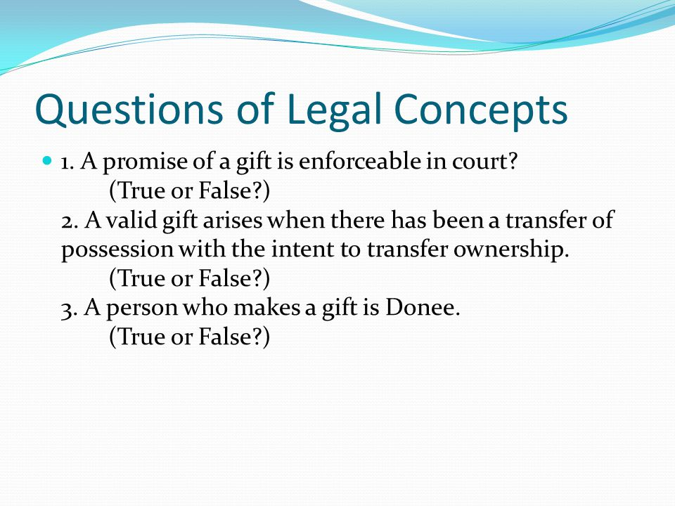 Questions of Legal Concepts 1. A promise of a gift is enforceable in court.