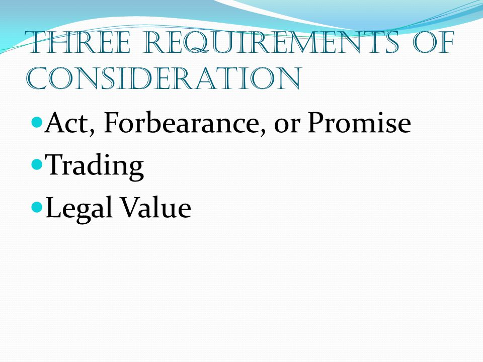 Three Requirements of consideration Act, Forbearance, or Promise Trading Legal Value