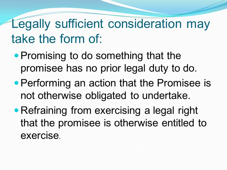 Legally sufficient consideration may take the form of: Promising to do something that the promisee has no prior legal duty to do.