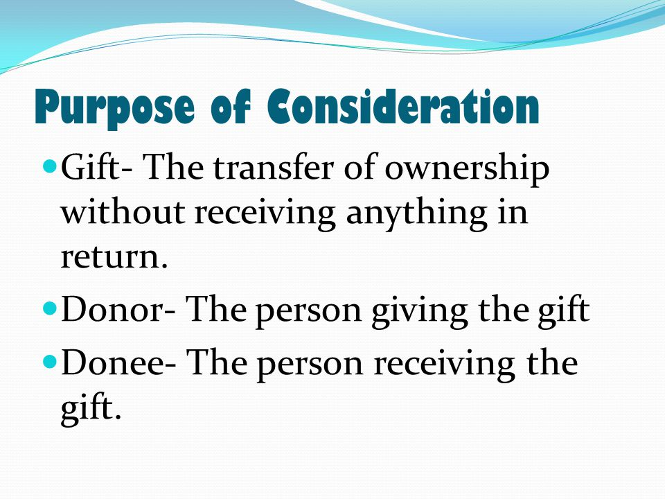 Purpose of Consideration Gift- The transfer of ownership without receiving anything in return.
