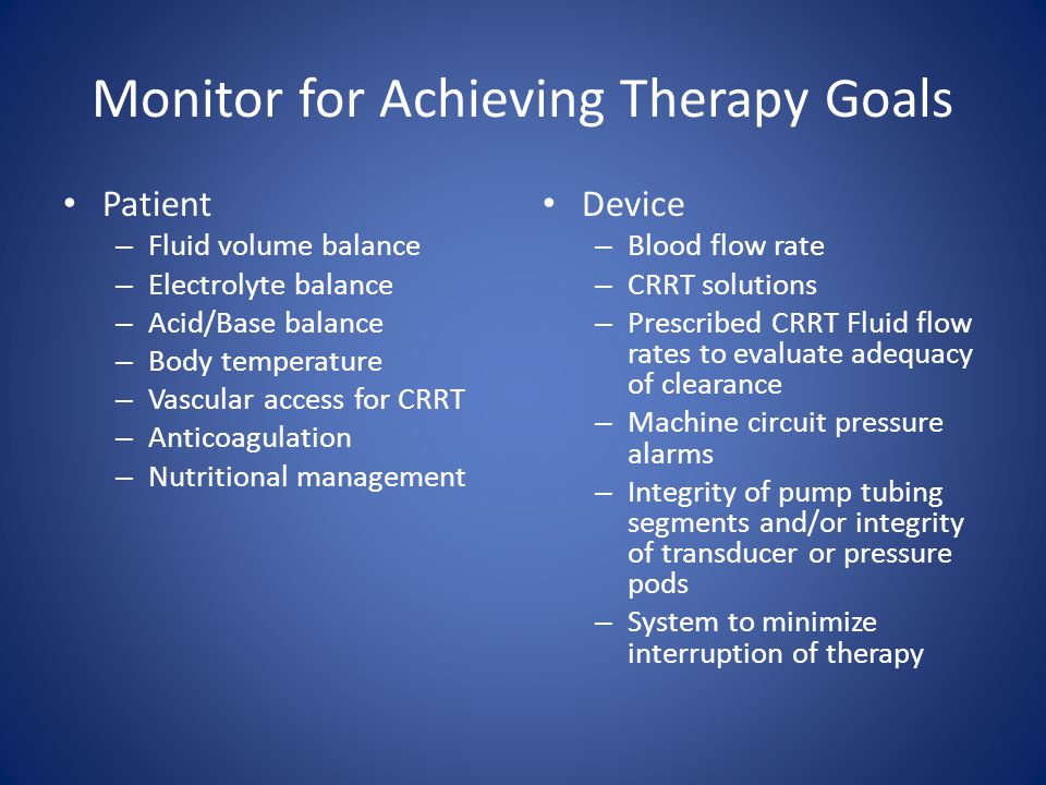 Monitor for Achieving Therapy Goals Patient – Fluid volume balance – Electrolyte balance – Acid/Base balance – Body temperature – Vascular access for