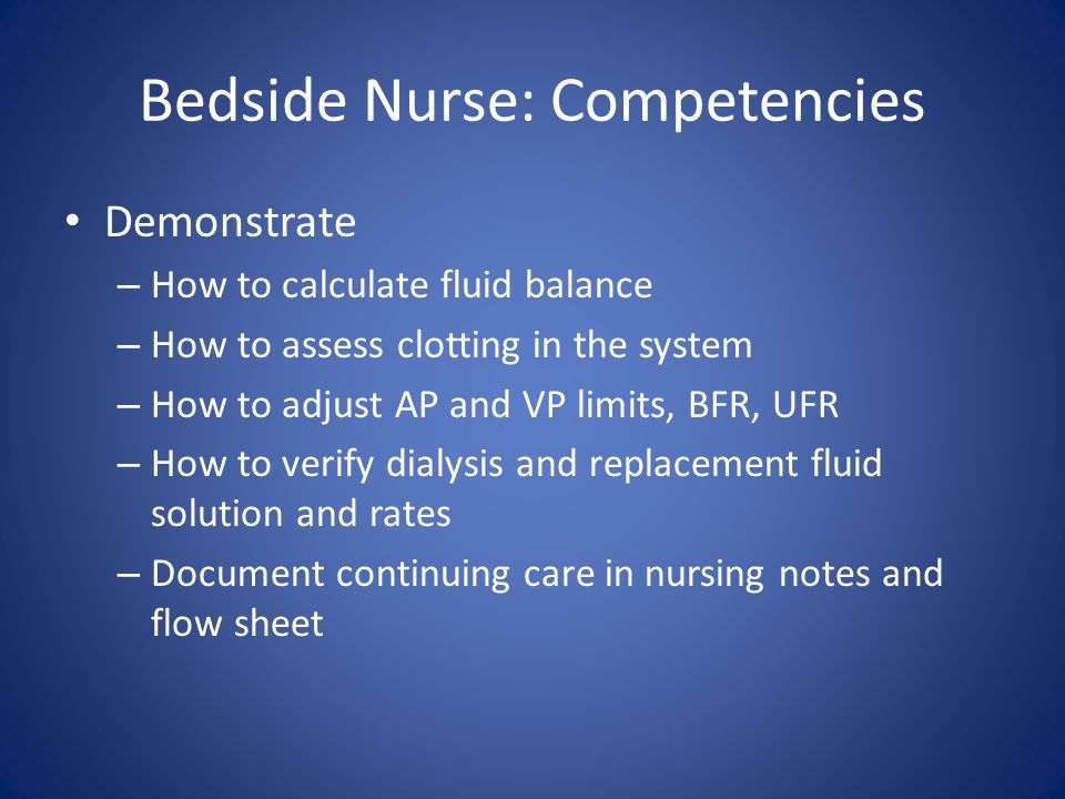 Bedside Nurse: Competencies Demonstrate – How to calculate fluid balance – How to assess clotting in the system – How to adjust AP and VP limits, BFR,