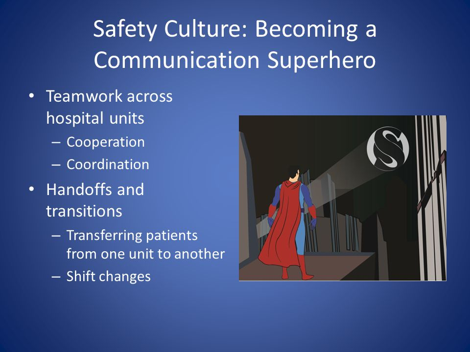 Safety Culture: Becoming a Communication Superhero Teamwork across hospital units – Cooperation – Coordination Handoffs and transitions – Transferring
