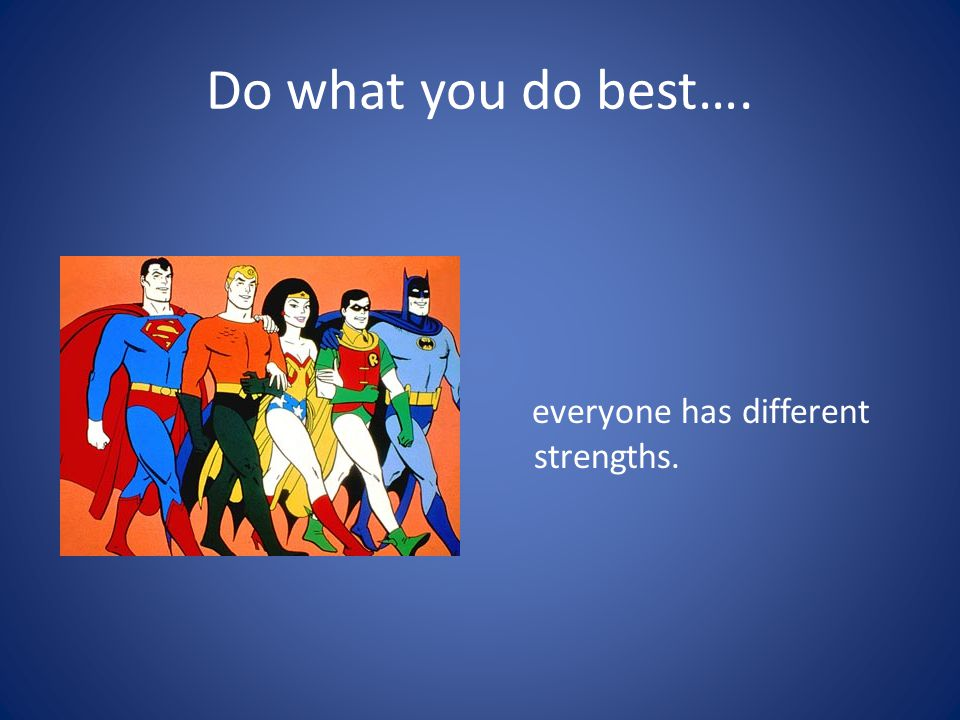 Do what you do best…. everyone has different strengths.