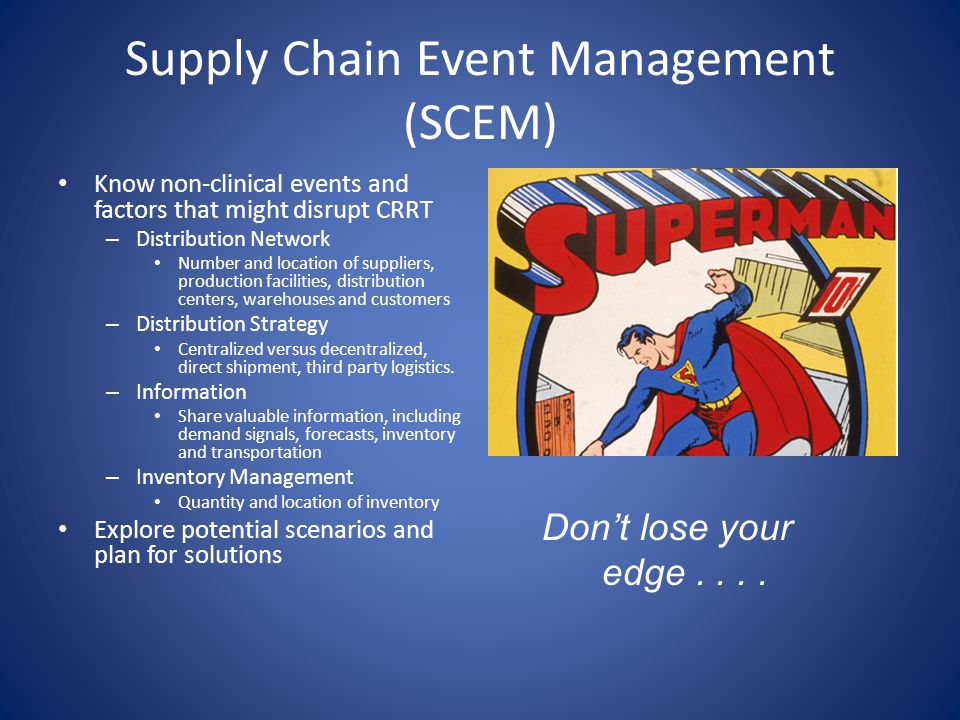 Supply Chain Event Management (SCEM) Know non-clinical events and factors that might disrupt CRRT – Distribution Network Number and location of suppliers, production facilities, distribution centers, warehouses and customers – Distribution Strategy Centralized versus decentralized, direct shipment, third party logistics.