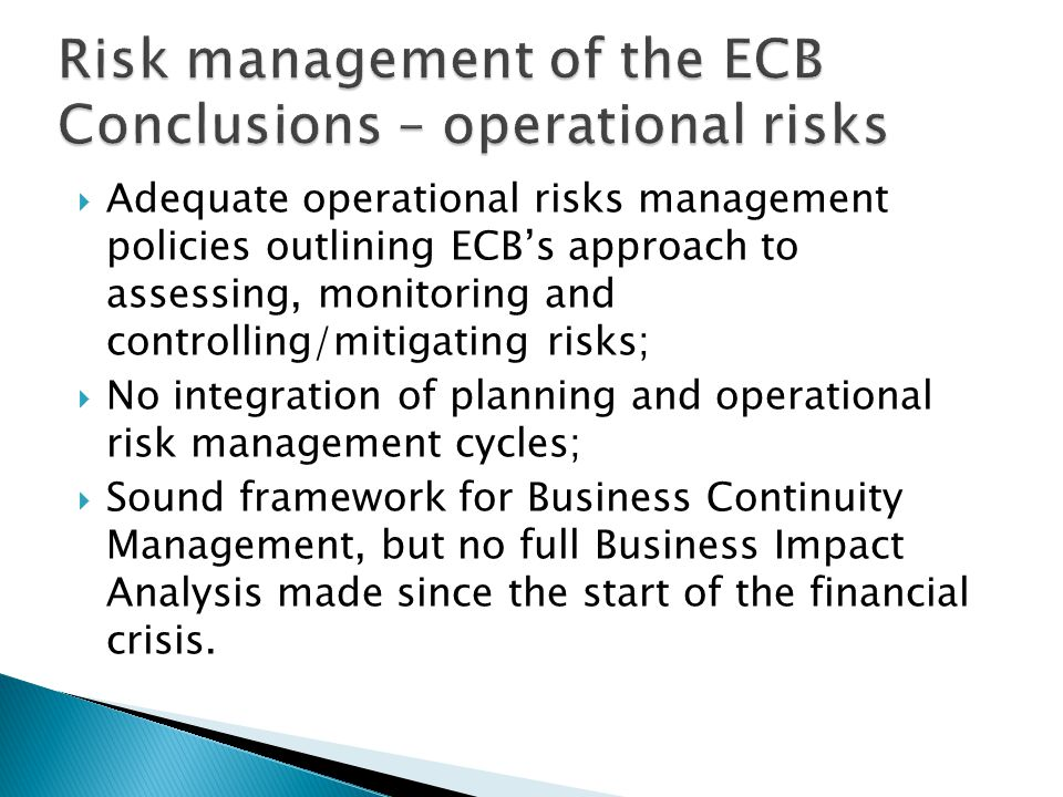  Adequate operational risks management policies outlining ECB's approach to assessing, monitoring and controlling/mitigating risks;  No integration of planning and operational risk management cycles;  Sound framework for Business Continuity Management, but no full Business Impact Analysis made since the start of the financial crisis.